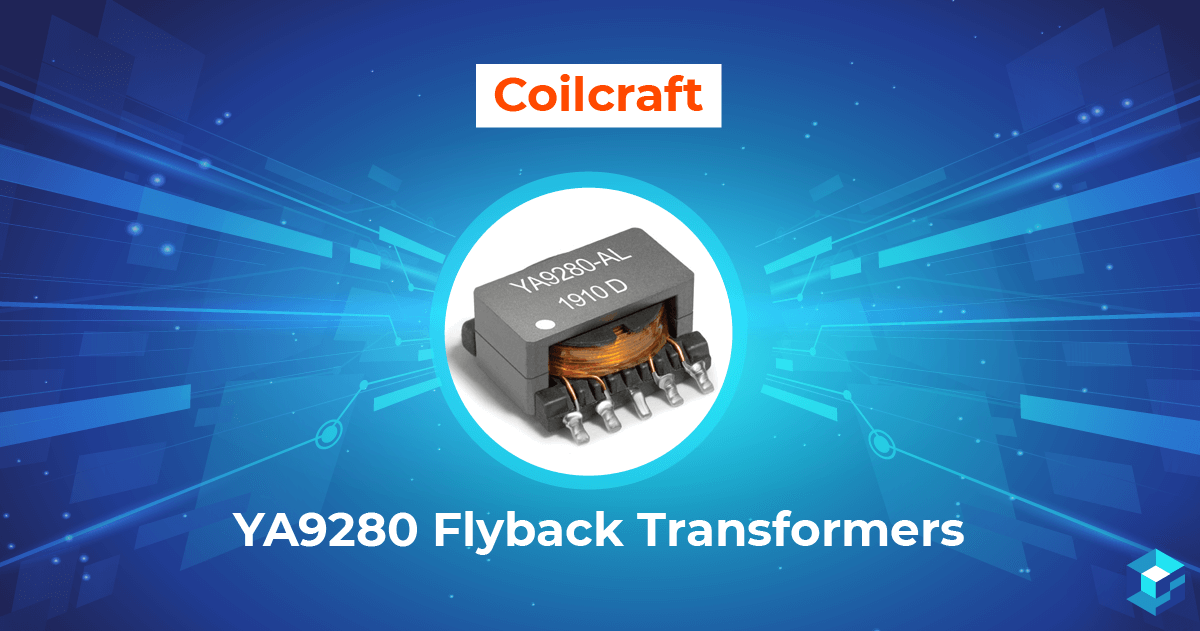 Graphic with a Coilcraft YA9280 flyback transformer on it. Check availability of this component here at Sourcengine.